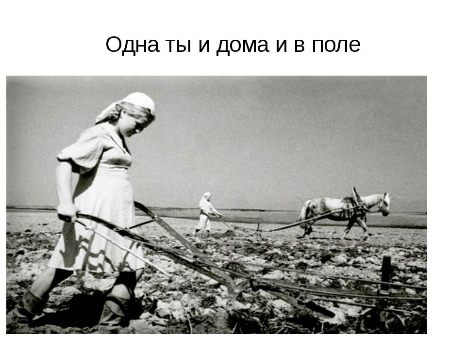 Одна ты и дома и в поле