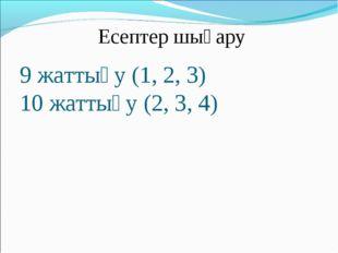 9 жаттығу (1, 2, 3) 10 жаттығу (2, 3, 4) Есептер шығару