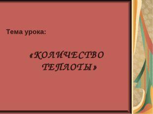 Тема урока: «КОЛИЧЕСТВО ТЕПЛОТЫ»