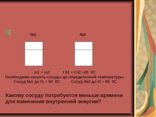 №2 №1 m1 = m2 t 01 = t 02 =20 0C Необходимо нагреть сосуды до определенной т