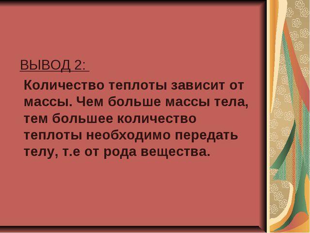 ВЫВОД 2: Количество теплоты зависит от массы. Чем больше массы тела, тем бол...