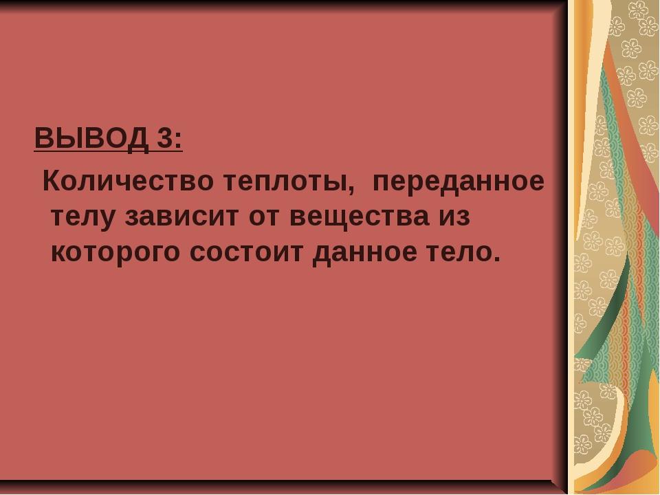 ВЫВОД 3: Количество теплоты, переданное телу зависит от вещества из которого...