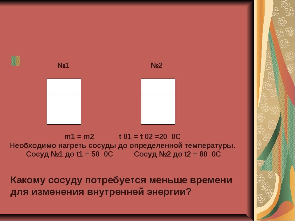 №2 №1 m1 = m2 t 01 = t 02 =20 0C Необходимо нагреть сосуды до определенной т...