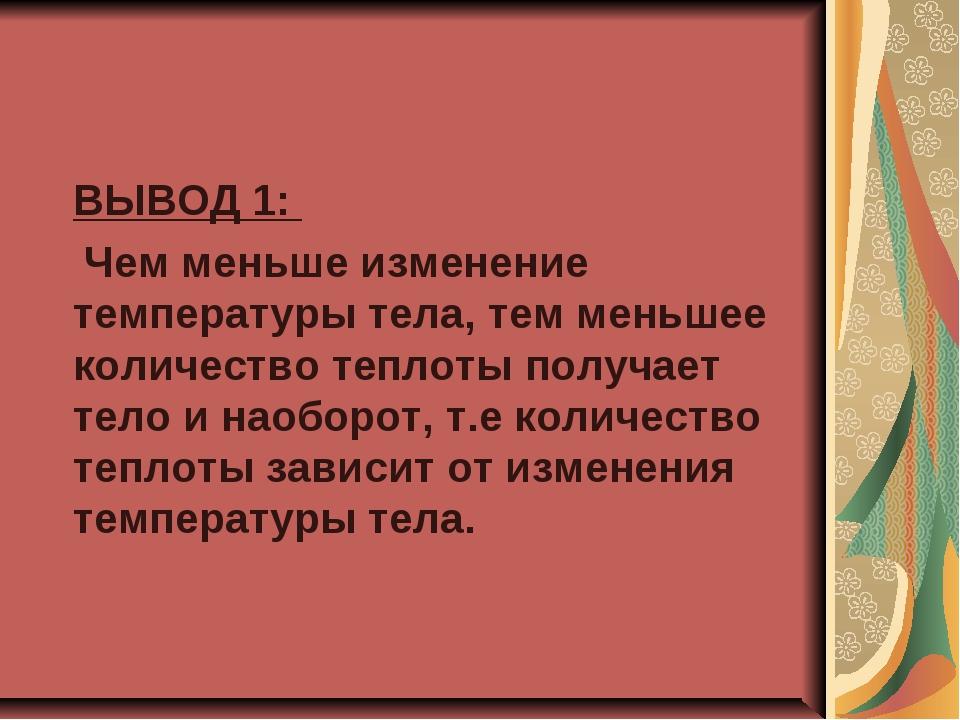 ВЫВОД 1: Чем меньше изменение температуры тела, тем меньшее количество тепло...
