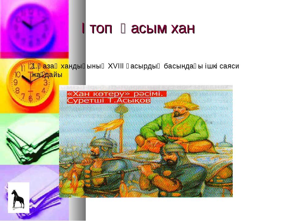 І топ Қасым хан 1.Қазақ хандығының XVIII ғасырдың басындағы ішкі саяси жағдайы