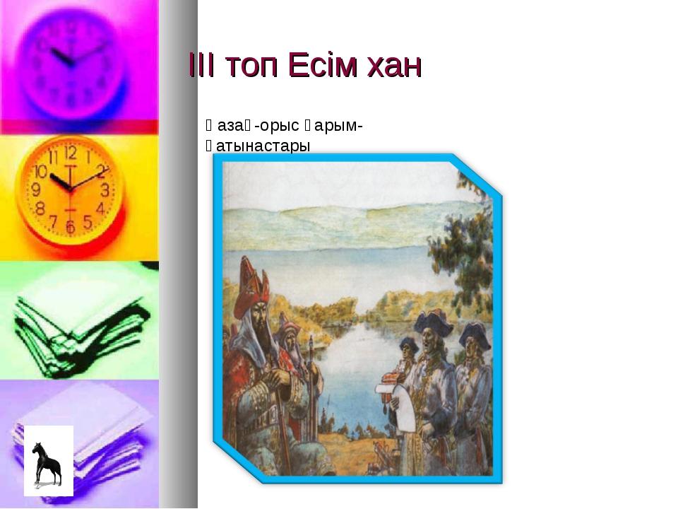 ІІІ топ Есім хан Қазақ-орыс қарым-қатынастары