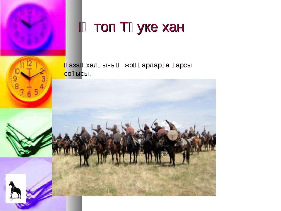 ІҮ топ Тәуке хан Қазақ халқының жоңғарларға қарсы соғысы.