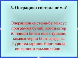 5. Операцион система нима? Операцион система-бу махсус программа бўлиб, компь