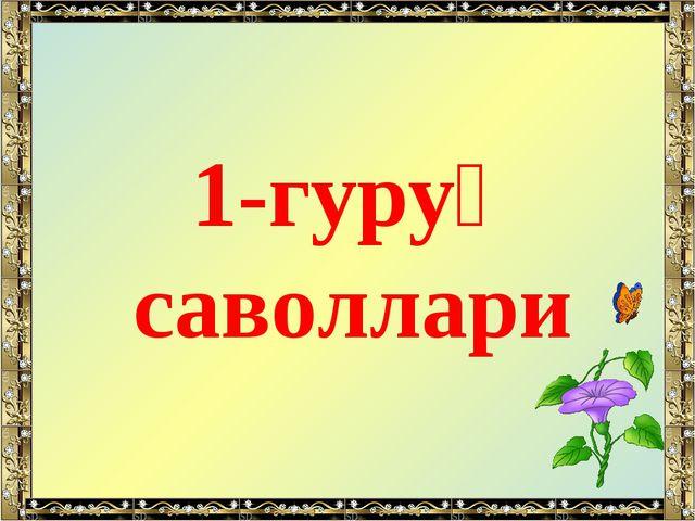 1-гуруҳ саволлари