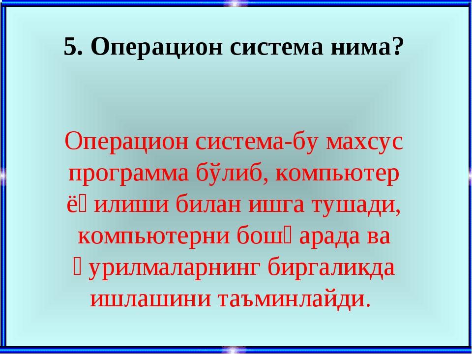 5. Операцион система нима? Операцион система-бу махсус программа бўлиб, компь...