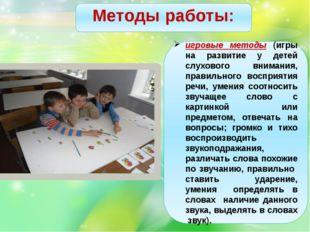 Методы работы: игровые методы (игры на развитие у детей слухового внимания,