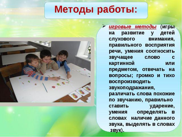 Методы работы: игровые методы (игры на развитие у детей слухового внимания,...
