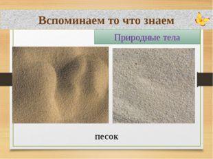 Вспоминаем то что знаем песок Природные тела