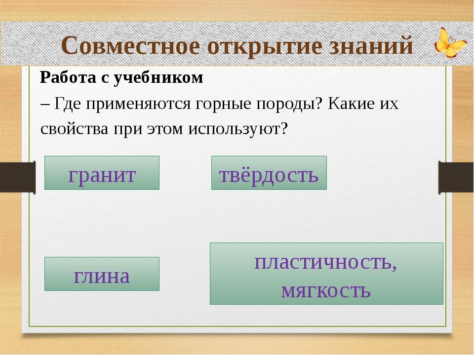 Совместное открытие знаний Работа с учебником – Где применяются горные породы...