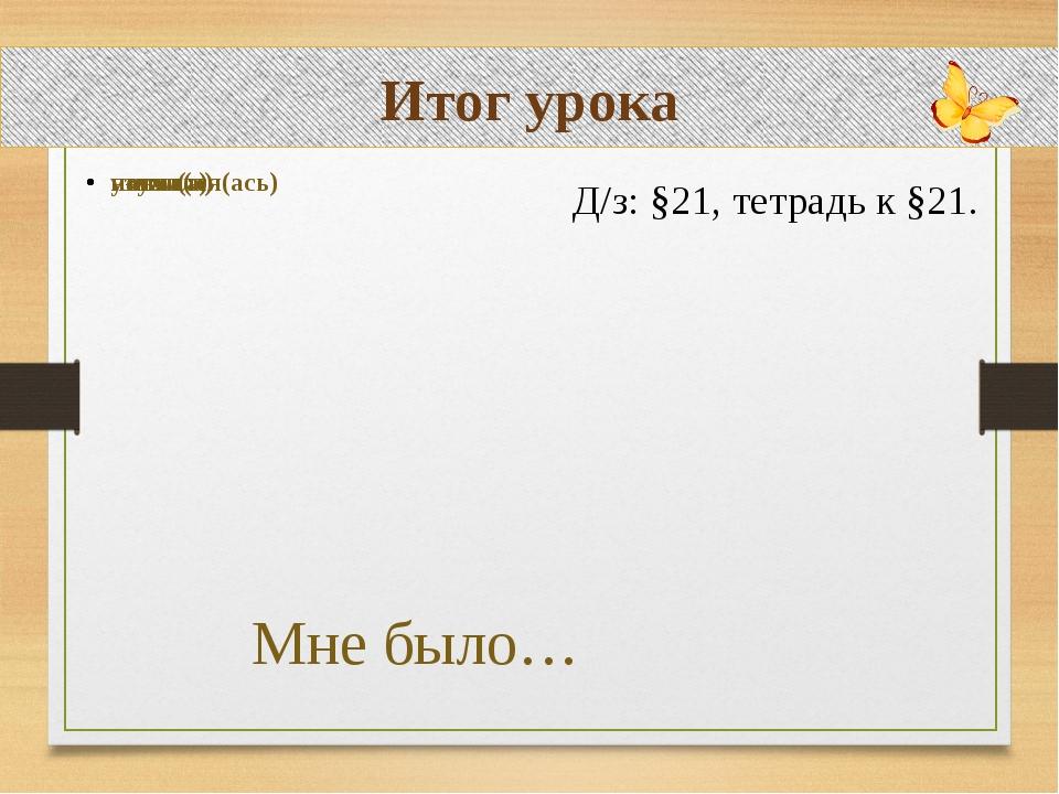 Итог урока Д/з: §21, тетрадь к §21.