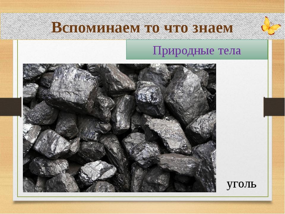 Вспоминаем то что знаем уголь Природные тела