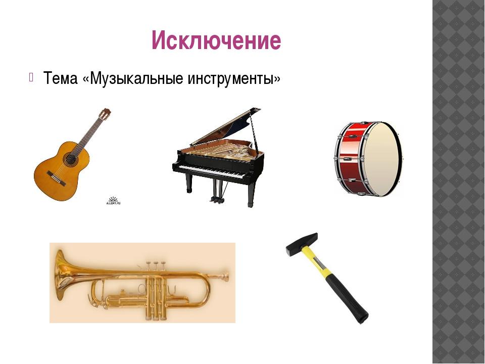 Исключение Тема «Музыкальные инструменты»