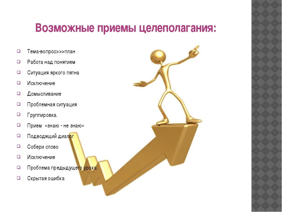 Возможные приемы целеполагания:  Тема-вопрос>>>план  Работа над понятие...
