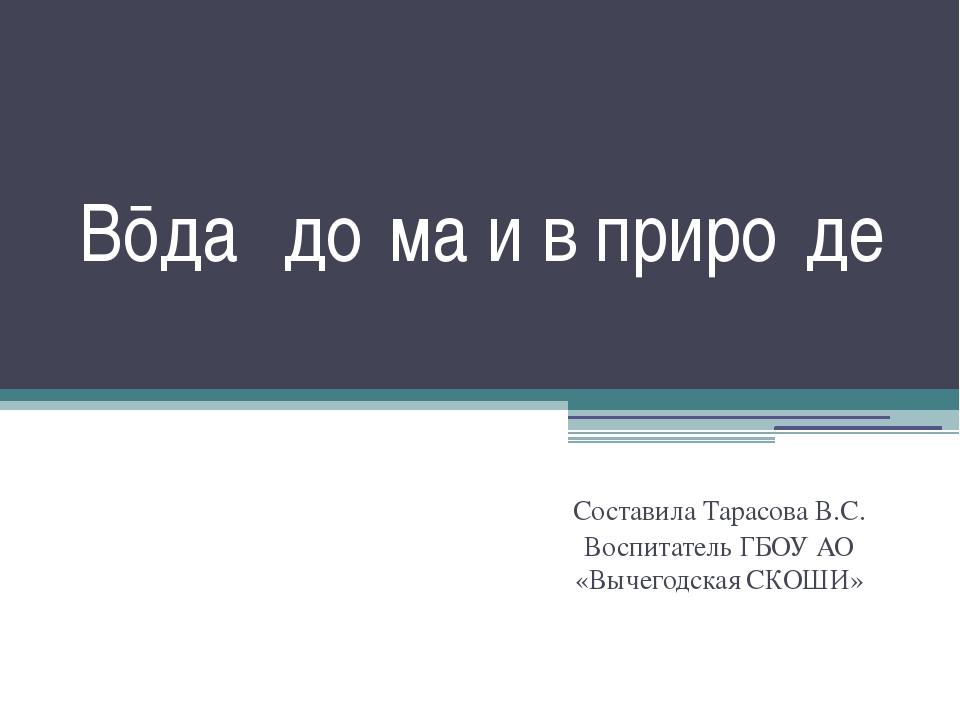 Вōда́ до́ма и в приро́де Составила Тарасова В.С. Воспитатель ГБОУ АО «Вычегод...