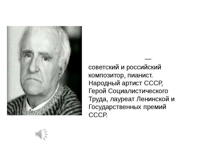 Гео́ргий Васи́льевич Свири́дов — советский и российский композитор, пианист....
