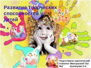 Развитие творческих способностей у детей Подготовила практический психолог М