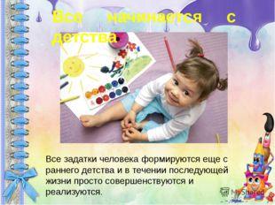 Все начинается с детства Все задатки человека формируются еще с раннего детст