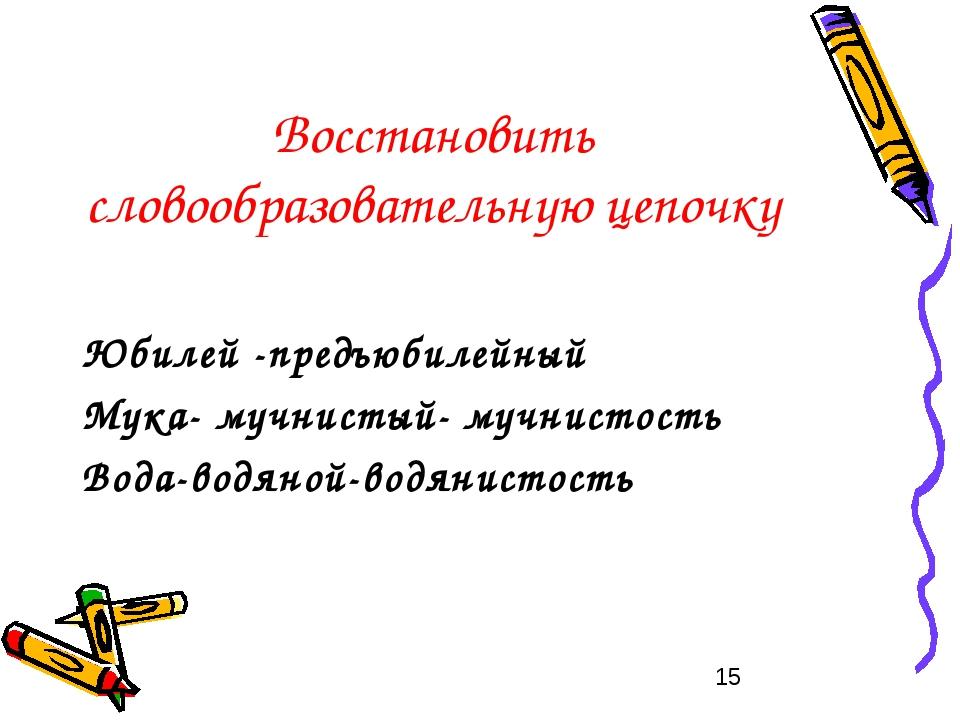 Восстановить словообразовательную цепочку Юбилей -предъюбилейный Мука- мучнис...