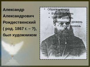 Александр Александрович Рождественский ( род. 1867 г. – ?), был художником