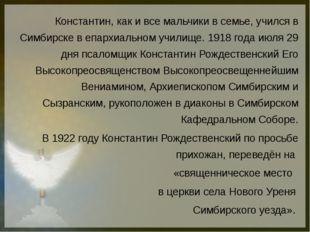 Константин, как и все мальчики в семье, учился в Симбирске в епархиальном уч