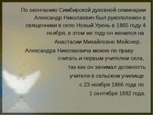 По окончанию Симбирской духовной семинарии Александр Николаевич был рукополож