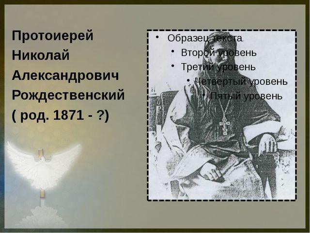 Протоиерей Николай Александрович Рождественский ( род. 1871 - ?)