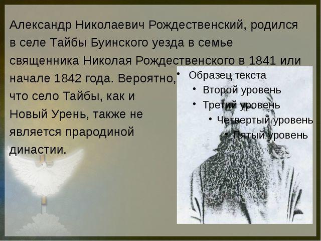Александр Николаевич Рождественский, родился в селе Тайбы Буинского уезда в...