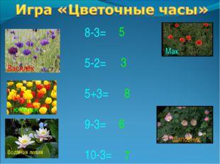 8-3= 5-2= 5+3= 9-3= 10-3= 5 3 8 6 7 Василёк Тюльпан Водяная лилия Мак Шиповник