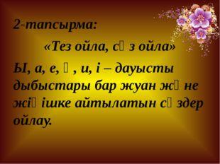 2-тапсырма: «Тез ойла, сөз ойла» Ы, а, е, ө, и, і – дауысты дыбыстары бар жуа