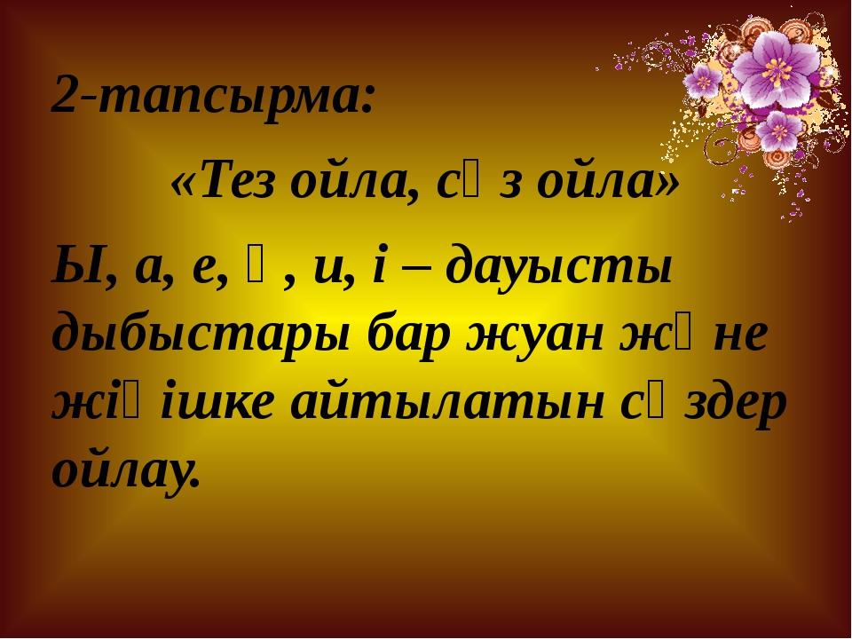 2-тапсырма: «Тез ойла, сөз ойла» Ы, а, е, ө, и, і – дауысты дыбыстары бар жуа...