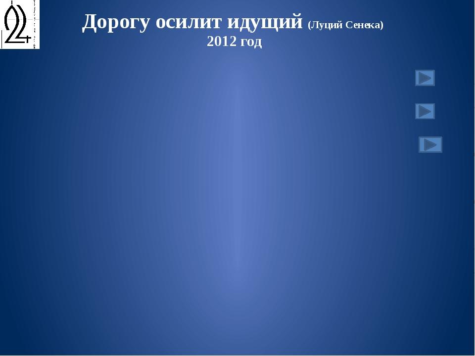 Дорогу осилит идущий (Луций Сенека) 2012 год