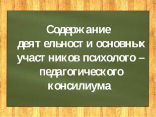 Содержание деятельности основных участников психолого – педагогического конси