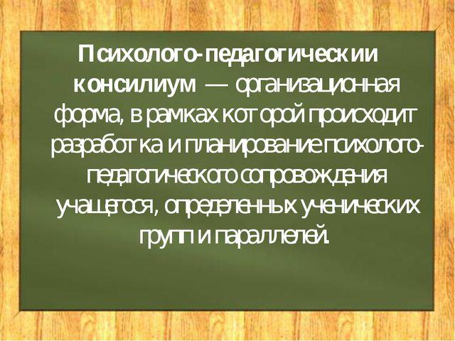 Психолого-педагогическии консилиум — организационная форма, в рамках которой...