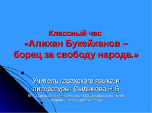 Классный час «Алихан Букейханов – борец за свободу народа.» Учитель казахског