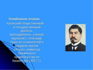 Бокейханов Алихан . Казахский общественный и государственный деятель, препода