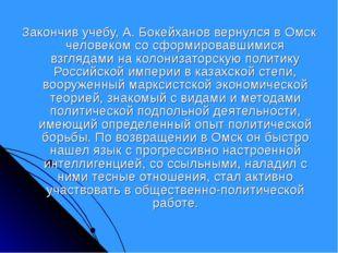 Закончив учебу, А. Бокейханов вернулся в Омск человеком со сформировавшимися