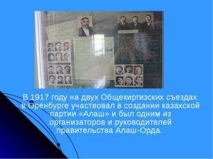 В 1917 году на двух Общекиргизских съездах в Оренбурге участвовал в создании