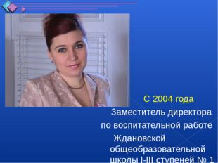 С 2004 года Заместитель директора по воспитательной работе Ждановской общеоб