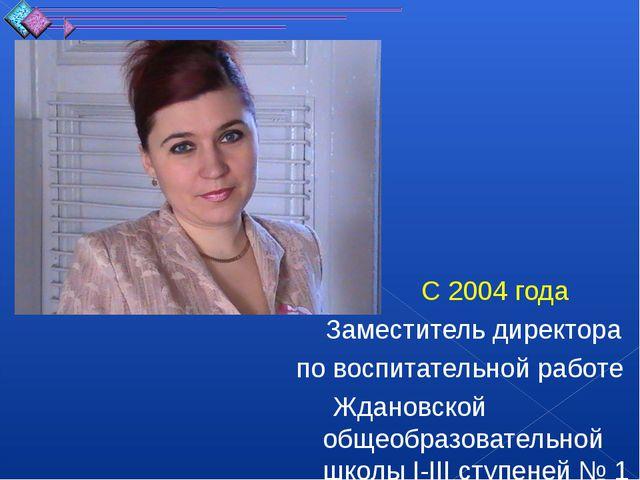 С 2004 года Заместитель директора по воспитательной работе Ждановской общеоб...