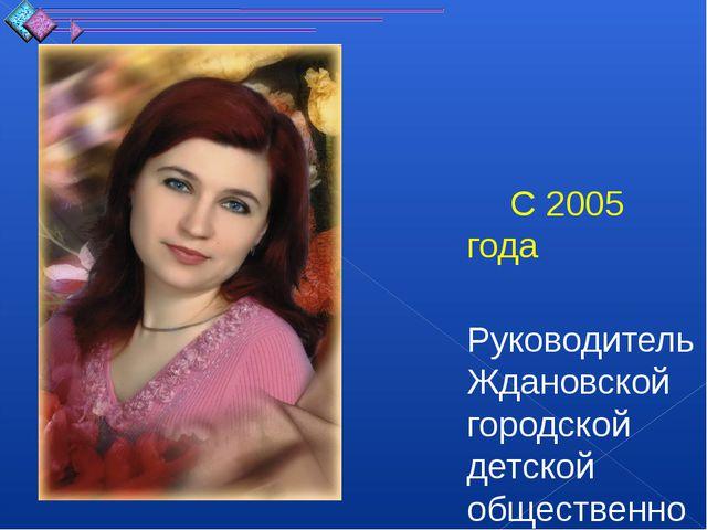 С 2005 года Руководитель Ждановской городской детской общественной организац...
