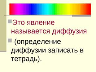 Это явление называется диффузия (определение диффузии записать в тетрадь).