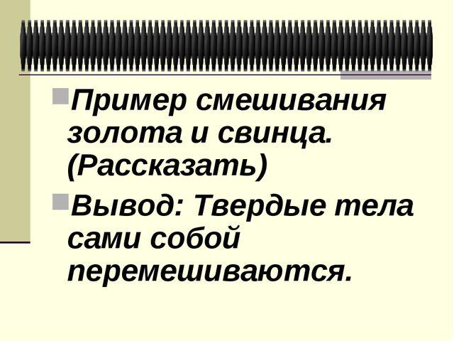 Пример смешивания золота и свинца. (Рассказать) Вывод: Твердые тела сами собо...