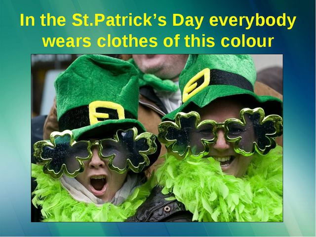 In the St.Patrick's Day everybody wears clothes of this colour