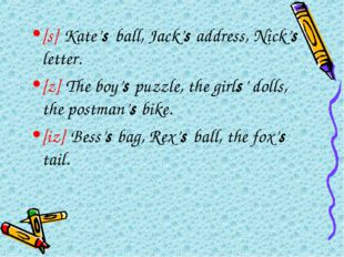 [s] Kate's ball, Jack's address, Nick's letter. [z] The boy's puzzle, the gir