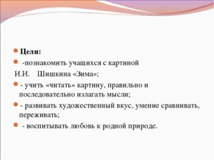 Цели: -познакомить учащихся с картиной И.И. Шишкина «Зима»; - учить «читать»